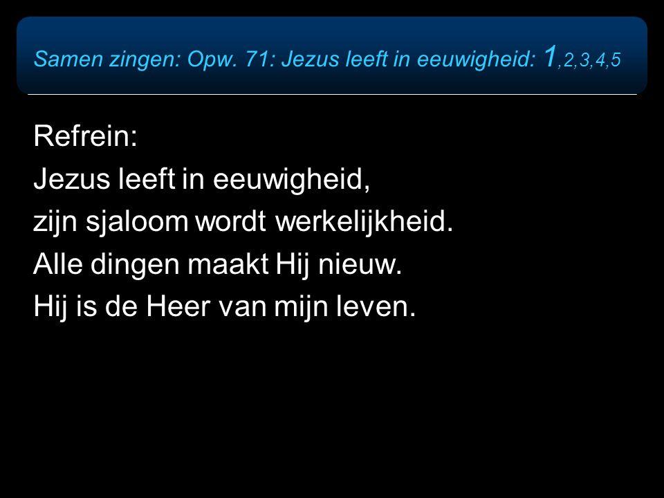 Samen zingen: Opw. 71: Jezus leeft in eeuwigheid: 1,2,3,4,5 Refrein: Jezus leeft in eeuwigheid, zijn sjaloom wordt werkelijkheid. Alle dingen maakt Hi