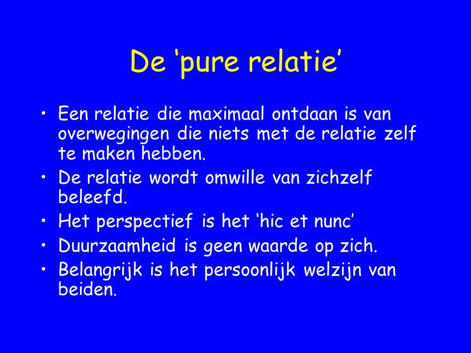 De 'pure relatie' Een relatie die maximaal ontdaan is van overwegingen die niets met de relatie zelf te maken hebben. De relatie wordt omwille van zic