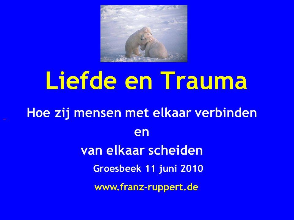 Liefde en Trauma Hoe zij mensen met elkaar verbinden en van elkaar scheiden Groesbeek 11 juni 2010 www.franz-ruppert.de