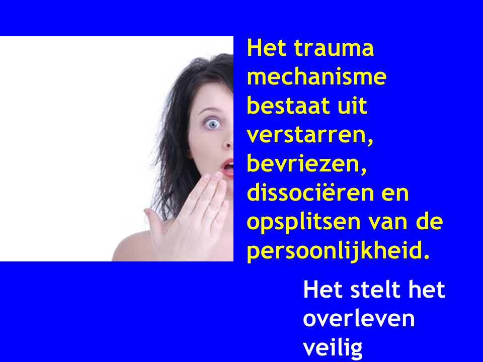Het trauma mechanisme bestaat uit verstarren, bevriezen, dissociëren en opsplitsen van de persoonlijkheid. Het stelt het overleven veilig
