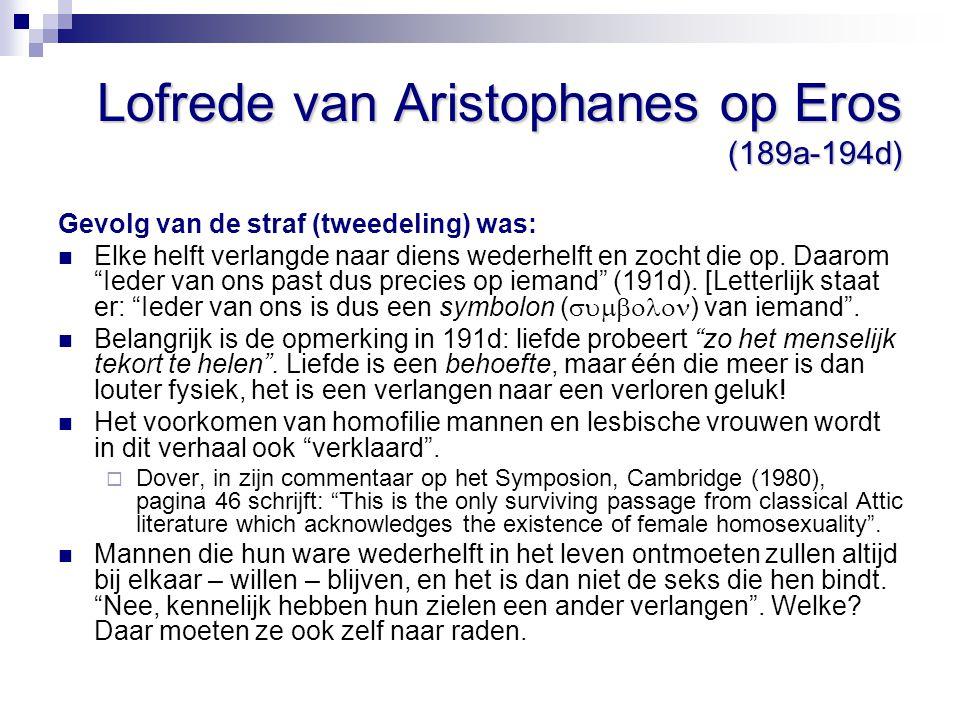 Lofrede van Aristophanes op Eros (189a-194d) Gevolg van de straf (tweedeling) was: Elke helft verlangde naar diens wederhelft en zocht die op. Daarom