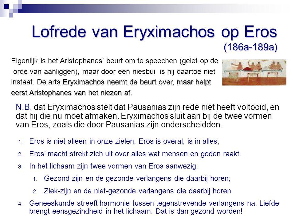 Lofrede van Eryximachos op Eros (186a-189a) Eigenlijk is het Aristophanes' beurt om te speechen (gelet op de orde van aanliggen), maar door een niesbu