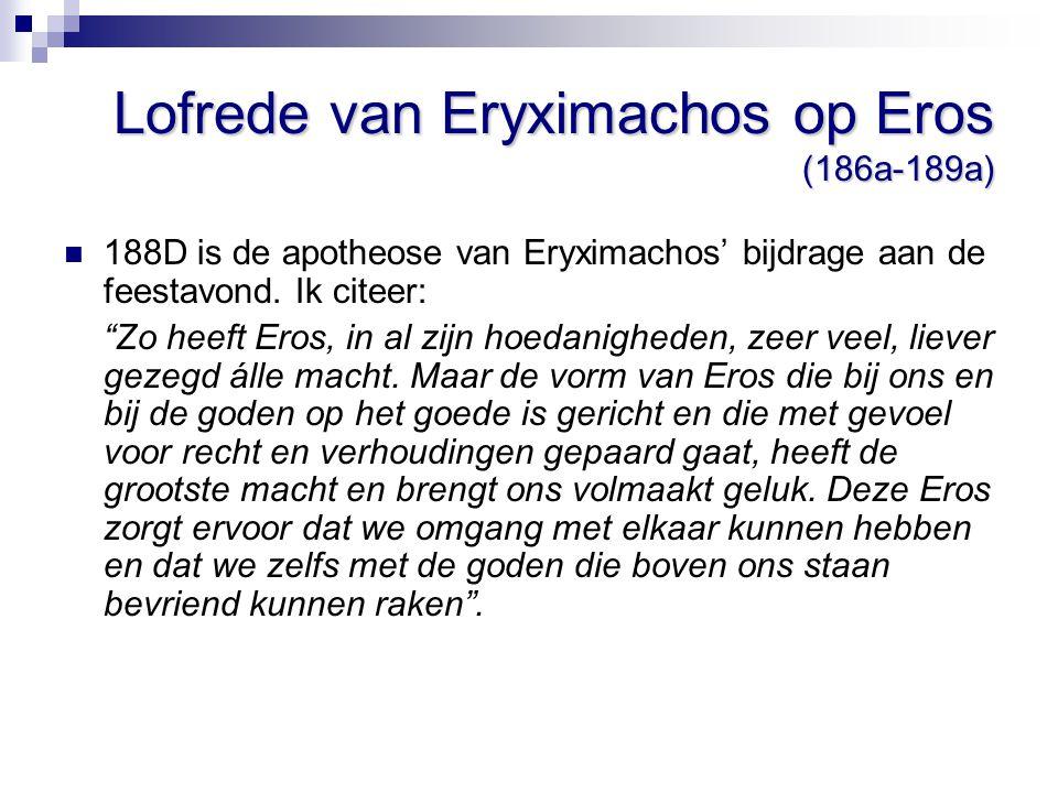 """Lofrede van Eryximachos op Eros (186a-189a) 188D is de apotheose van Eryximachos' bijdrage aan de feestavond. Ik citeer: """"Zo heeft Eros, in al zijn ho"""