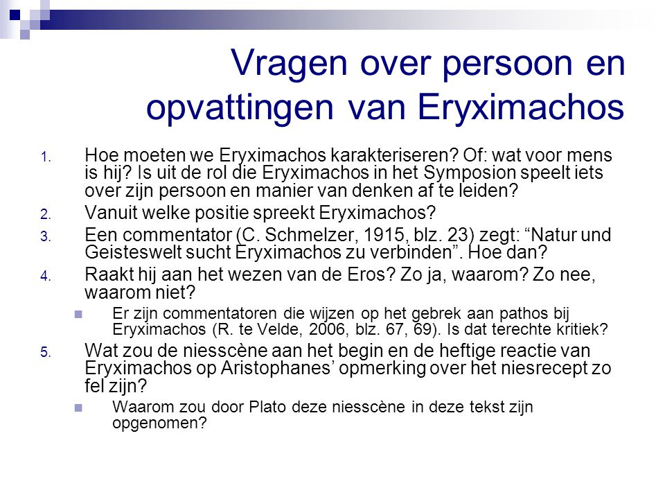 Vragen over persoon en opvattingen van Eryximachos 1. Hoe moeten we Eryximachos karakteriseren? Of: wat voor mens is hij? Is uit de rol die Eryximacho