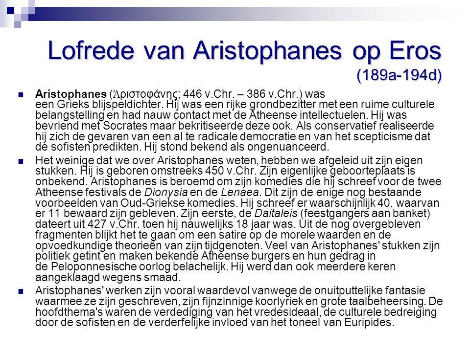 Lofrede van Aristophanes op Eros (189a-194d) Het lijkt er op, dat Aristophanes zijn toespraak begint met een plagerij naar Eryximachos toe (189A en B); Wat is daar – wellicht – de Platoonse zin van.