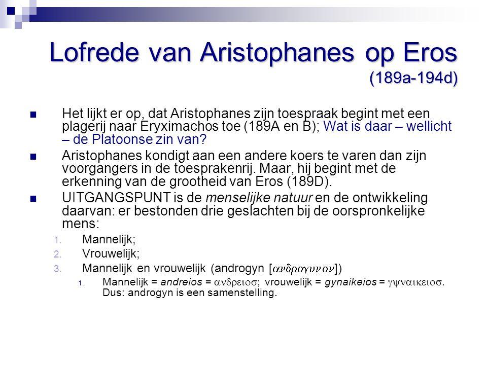 Lofrede van Aristophanes op Eros (189a-194d) Het lijkt er op, dat Aristophanes zijn toespraak begint met een plagerij naar Eryximachos toe (189A en B)