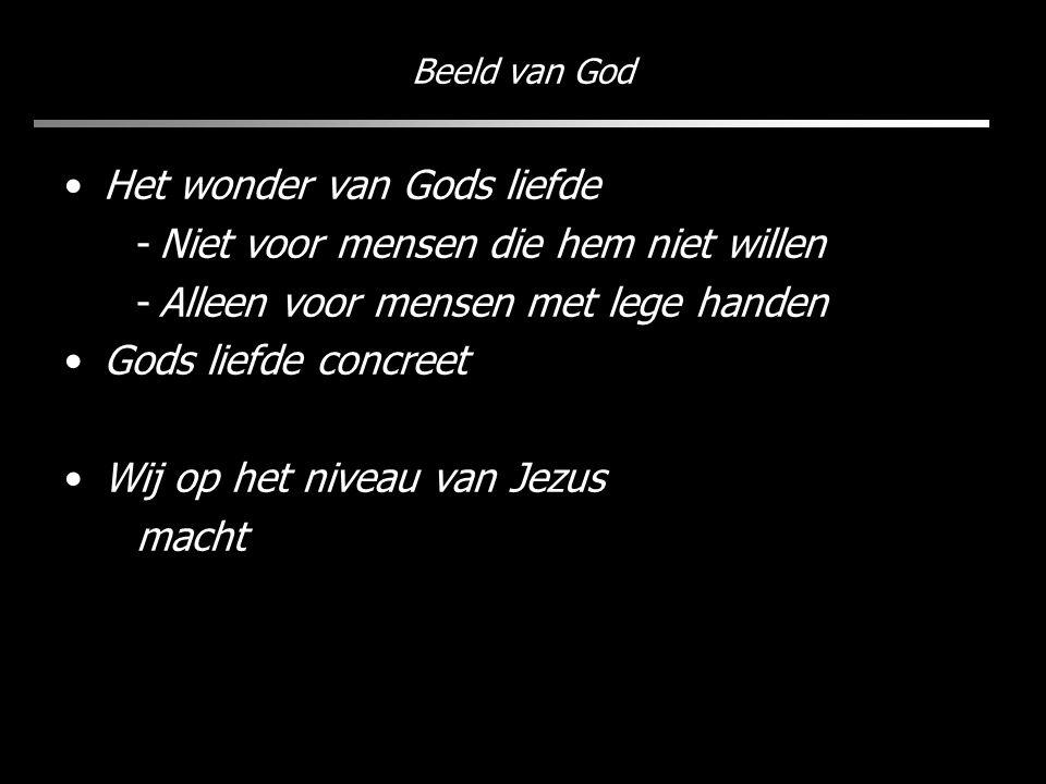 Beeld van God Het wonder van Gods liefde -Niet voor mensen die hem niet willen -Alleen voor mensen met lege handen Gods liefde concreet Wij op het niveau van Jezus macht