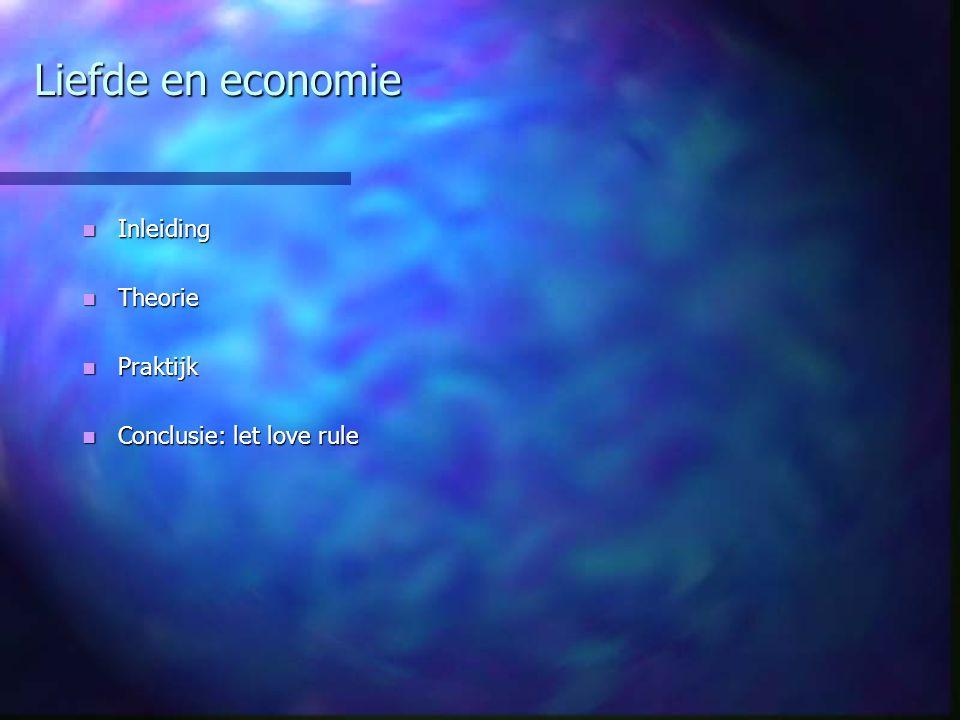 Liefde en economie Inleiding Inleiding Theorie Theorie Praktijk Praktijk Conclusie: let love rule Conclusie: let love rule