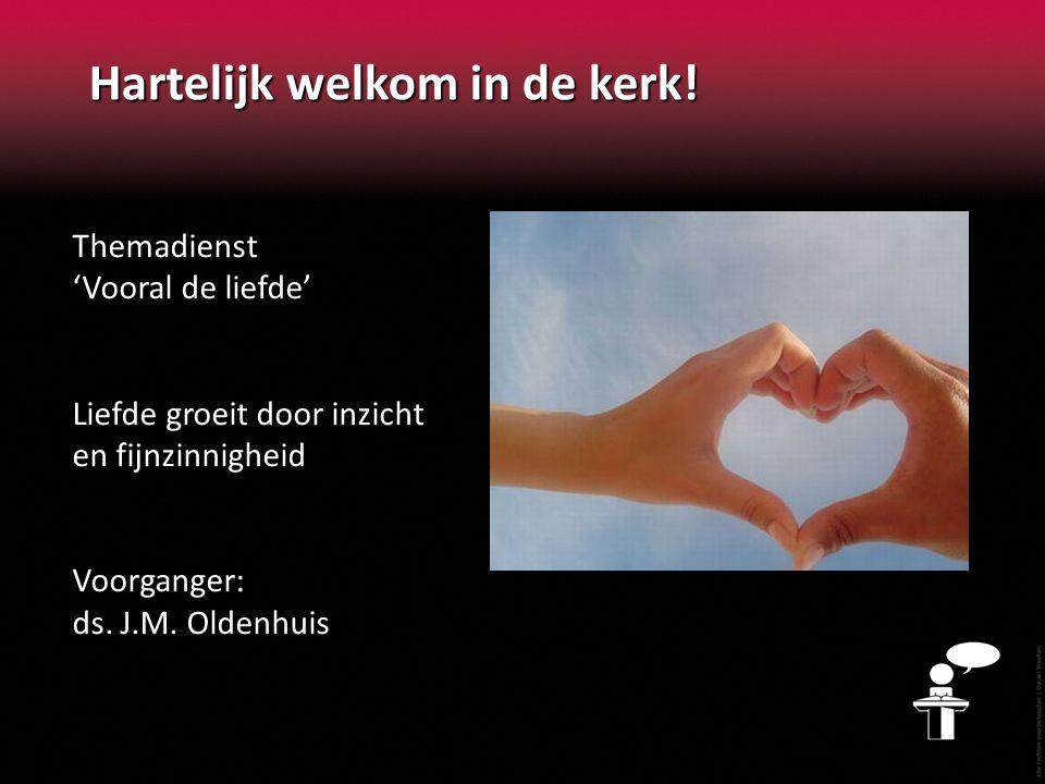 Hartelijk welkom in de kerk! Themadienst 'Vooral de liefde' Liefde groeit door inzicht en fijnzinnigheid Voorganger: ds. J.M. Oldenhuis