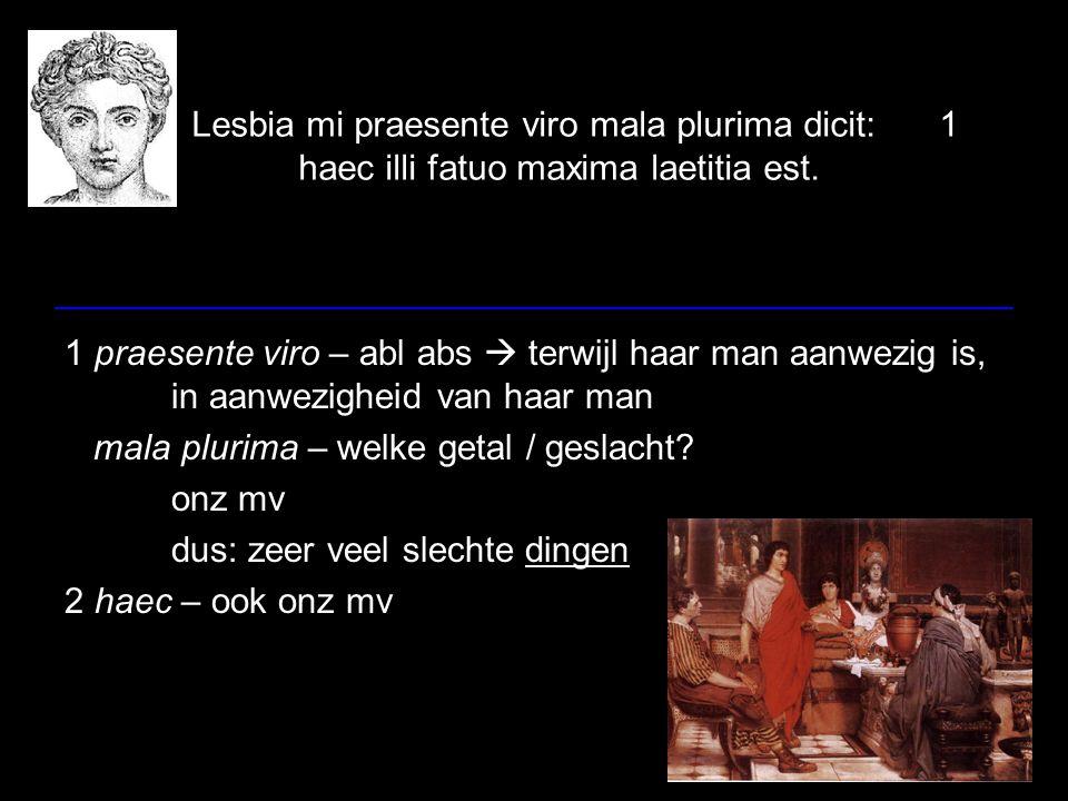 Lesbia mi praesente viro mala plurima dicit:1 haec illi fatuo maxima laetitia est. 1 praesente viro – abl abs  terwijl haar man aanwezig is, in aanwe