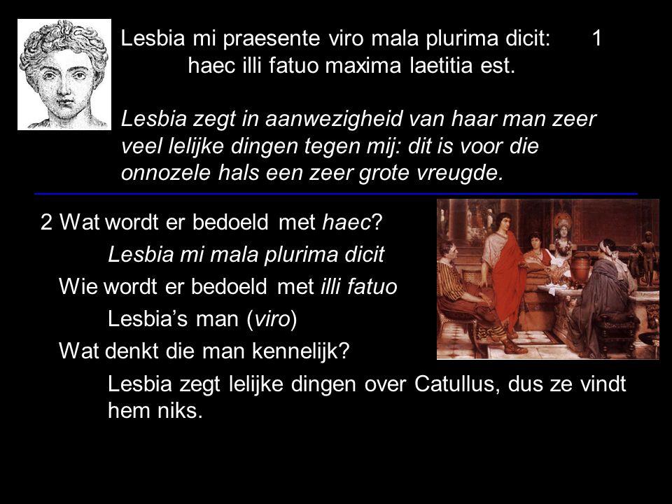 Lesbia mi praesente viro mala plurima dicit:1 haec illi fatuo maxima laetitia est. Lesbia zegt in aanwezigheid van haar man zeer veel lelijke dingen t