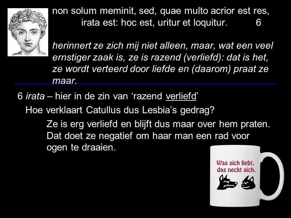 non solum meminit, sed, quae multo acrior est res, irata est: hoc est, uritur et loquitur.6 herinnert ze zich mij niet alleen, maar, wat een veel erns