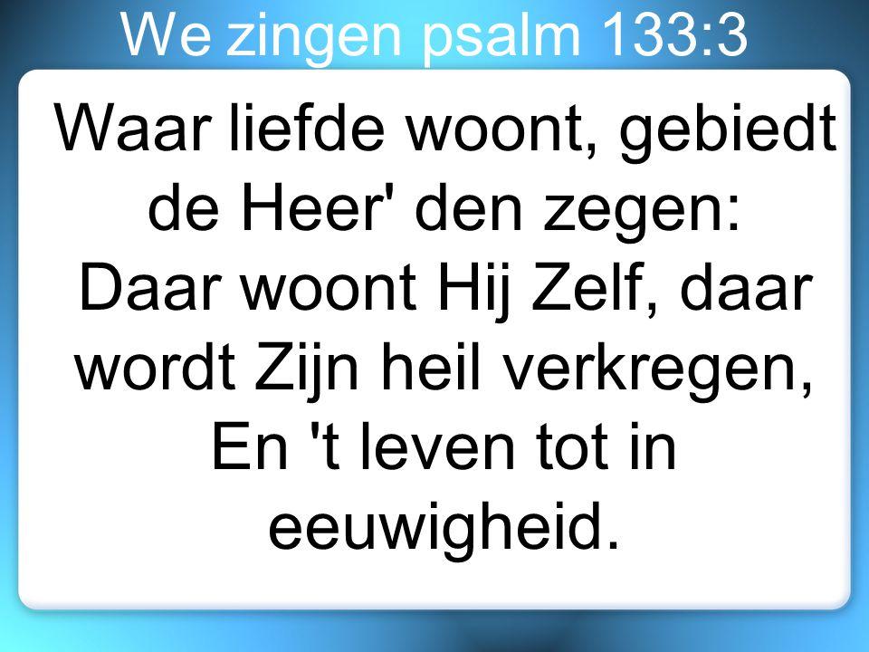 We zingen psalm 133:3 Waar liefde woont, gebiedt de Heer' den zegen: Daar woont Hij Zelf, daar wordt Zijn heil verkregen, En 't leven tot in eeuwighei