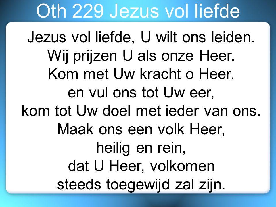 Oth 229 Jezus vol liefde Jezus vol liefde, U wilt ons leiden. Wij prijzen U als onze Heer. Kom met Uw kracht o Heer. en vul ons tot Uw eer, kom tot Uw