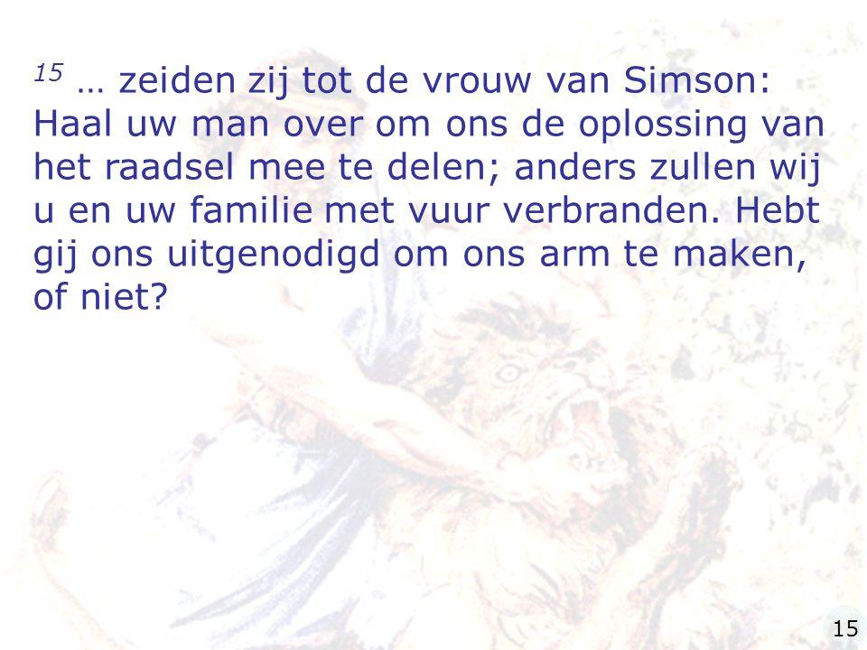 15 … zeiden zij tot de vrouw van Simson: Haal uw man over om ons de oplossing van het raadsel mee te delen; anders zullen wij u en uw familie met vuur