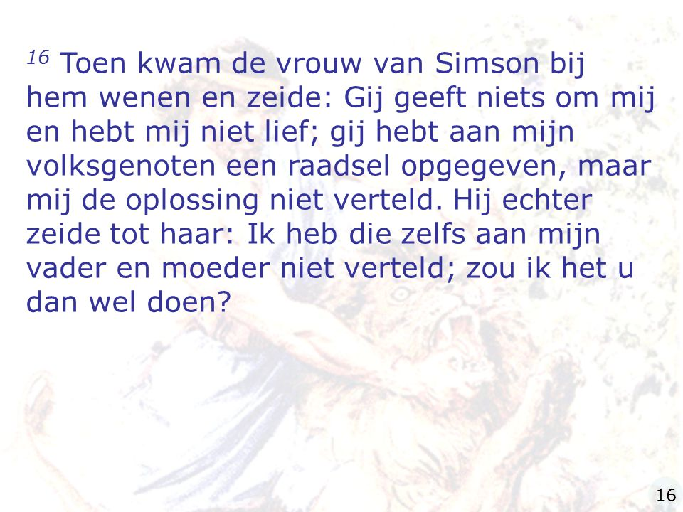 16 Toen kwam de vrouw van Simson bij hem wenen en zeide: Gij geeft niets om mij en hebt mij niet lief; gij hebt aan mijn volksgenoten een raadsel opgegeven, maar mij de oplossing niet verteld.