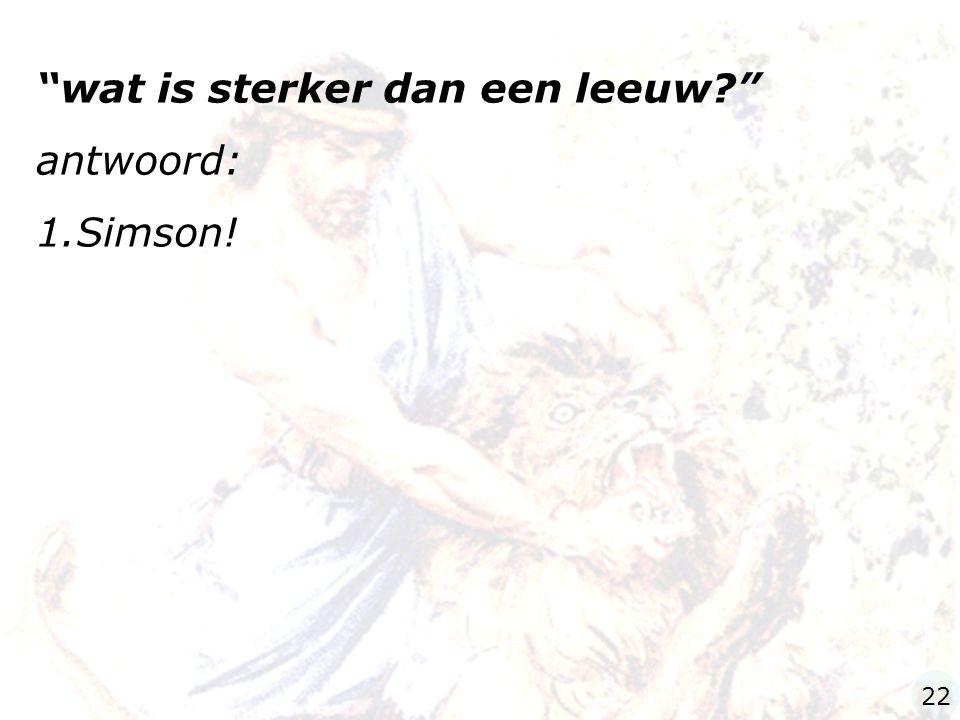 """""""wat is sterker dan een leeuw?"""" antwoord: 1.Simson! 22"""