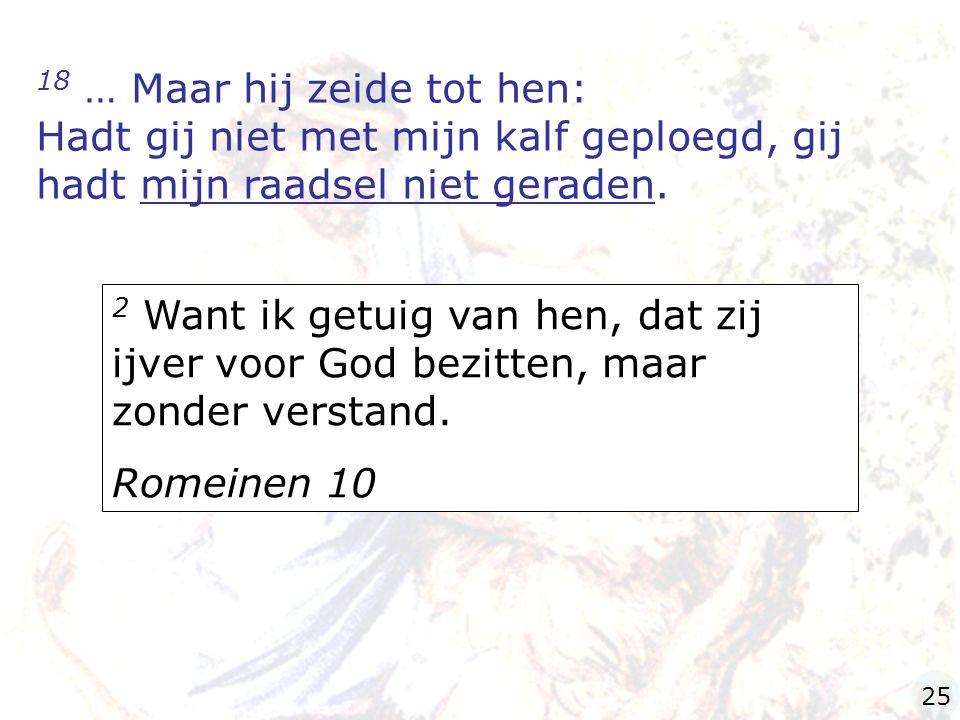 18 … Maar hij zeide tot hen: Hadt gij niet met mijn kalf geploegd, gij hadt mijn raadsel niet geraden. 2 Want ik getuig van hen, dat zij ijver voor Go