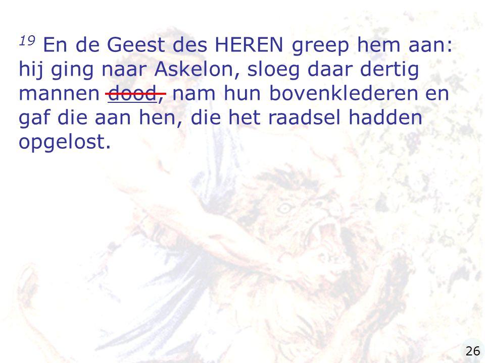 19 En de Geest des HEREN greep hem aan: hij ging naar Askelon, sloeg daar dertig mannen dood, nam hun bovenklederen en gaf die aan hen, die het raadse