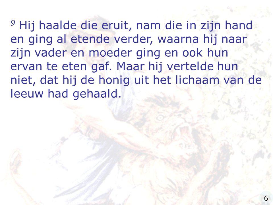 9 Hij haalde die eruit, nam die in zijn hand en ging al etende verder, waarna hij naar zijn vader en moeder ging en ook hun ervan te eten gaf.