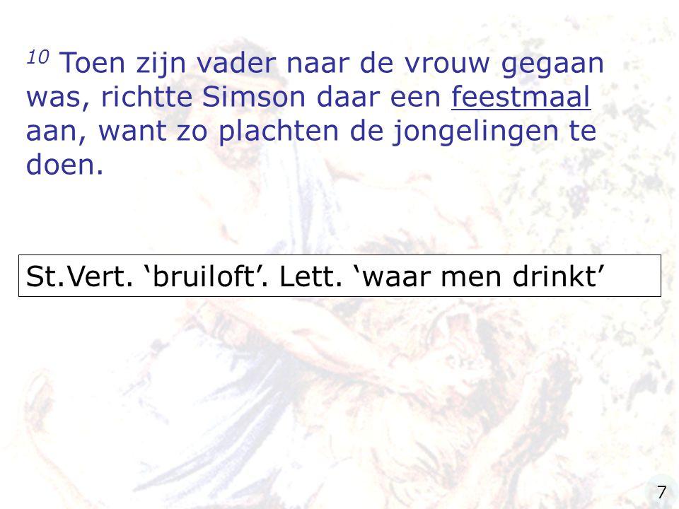 10 Toen zijn vader naar de vrouw gegaan was, richtte Simson daar een feestmaal aan, want zo plachten de jongelingen te doen. St.Vert. 'bruiloft'. Lett