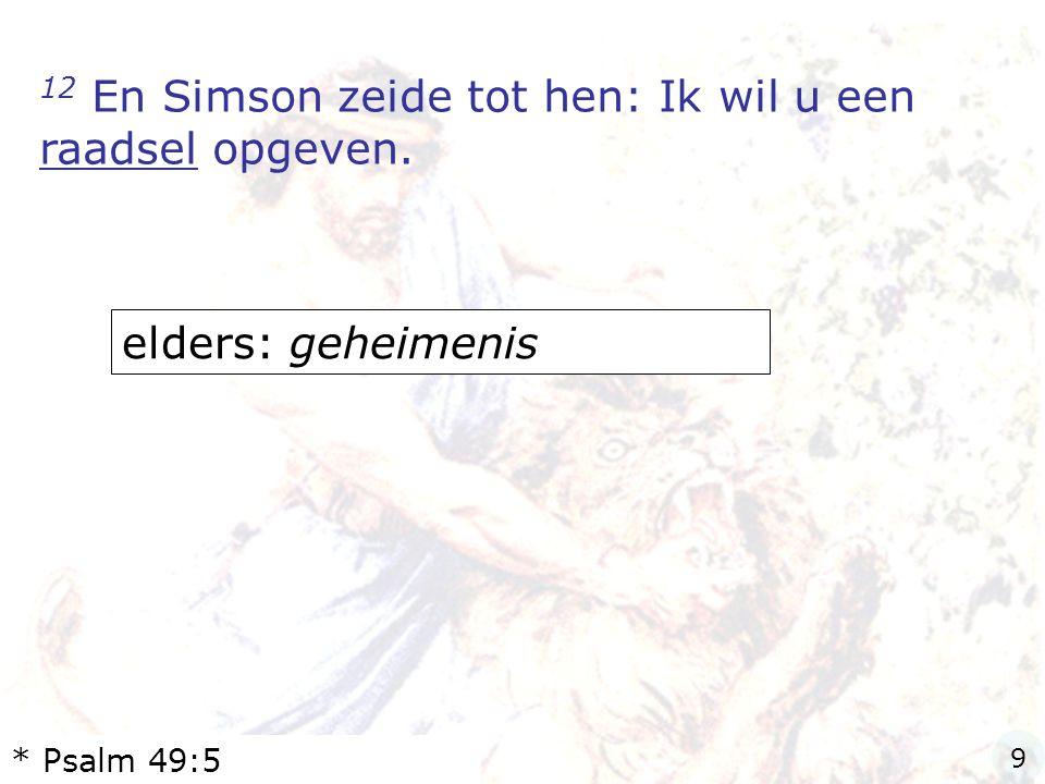 12 En Simson zeide tot hen: Ik wil u een raadsel opgeven. elders: geheimenis * Psalm 49:5 9