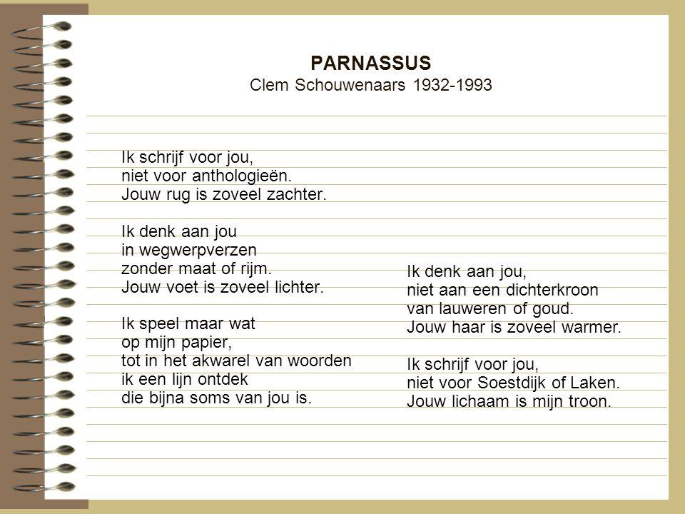 PARNASSUS Clem Schouwenaars 1932-1993 Ik schrijf voor jou, niet voor anthologieën. Jouw rug is zoveel zachter. Ik denk aan jou in wegwerpverzen zonder