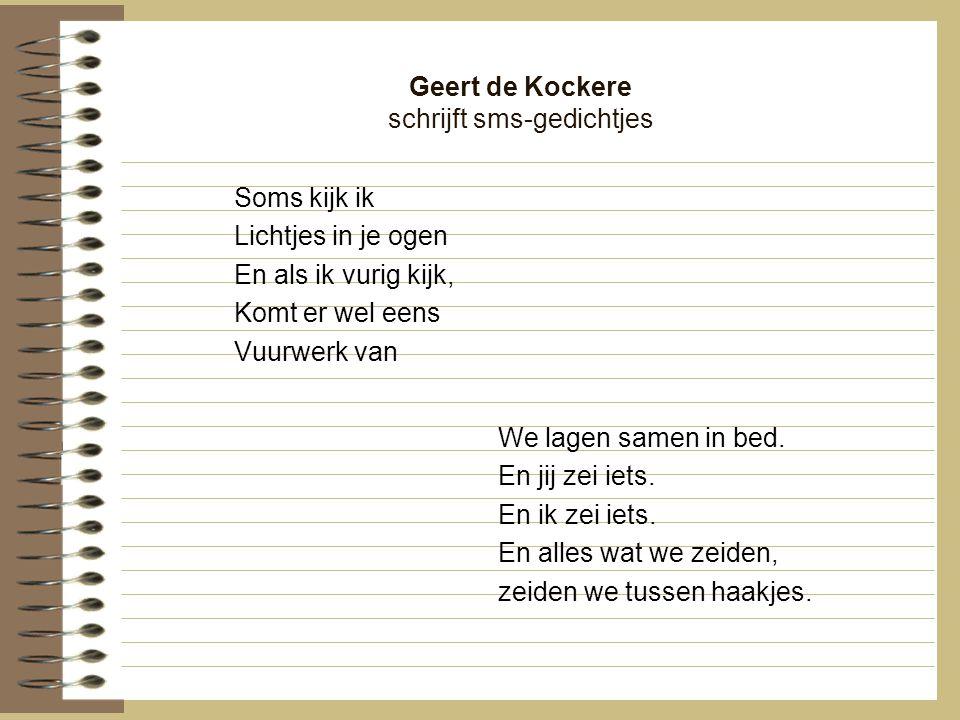 Geert de Kockere schrijft sms-gedichtjes Soms kijk ik Lichtjes in je ogen En als ik vurig kijk, Komt er wel eens Vuurwerk van We lagen samen in bed. E