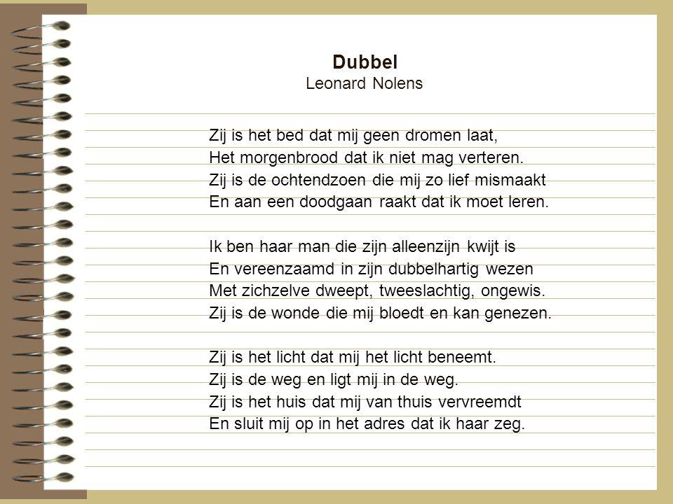 Dubbel Leonard Nolens Zij is het bed dat mij geen dromen laat, Het morgenbrood dat ik niet mag verteren. Zij is de ochtendzoen die mij zo lief mismaak