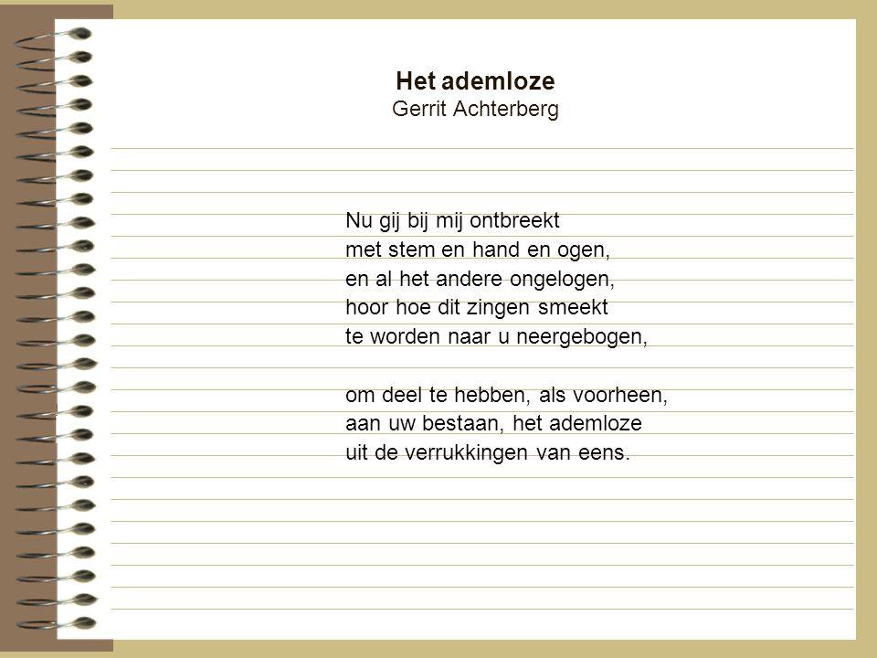 Het ademloze Gerrit Achterberg Nu gij bij mij ontbreekt met stem en hand en ogen, en al het andere ongelogen, hoor hoe dit zingen smeekt te worden naa