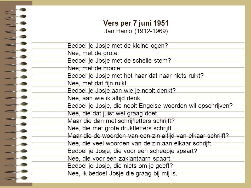 Vers per 7 juni 1951 Jan Hanlo (1912-1969) Bedoel je Josje met de kleine ogen? Nee, met de grote. Bedoel je Josje met de schelle stem? Nee, met de moo