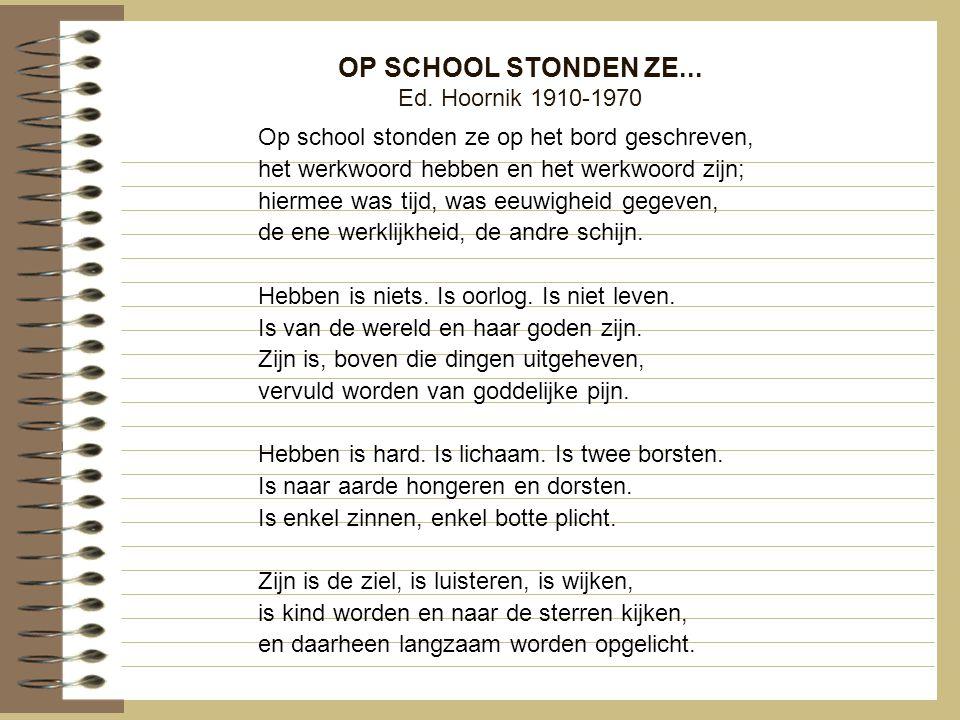 OP SCHOOL STONDEN ZE... Ed. Hoornik 1910-1970 Op school stonden ze op het bord geschreven, het werkwoord hebben en het werkwoord zijn; hiermee was tij