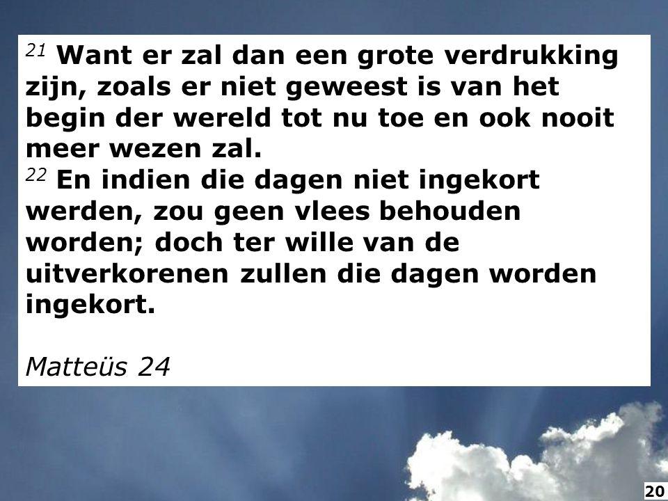 21 Want er zal dan een grote verdrukking zijn, zoals er niet geweest is van het begin der wereld tot nu toe en ook nooit meer wezen zal. 22 En indien