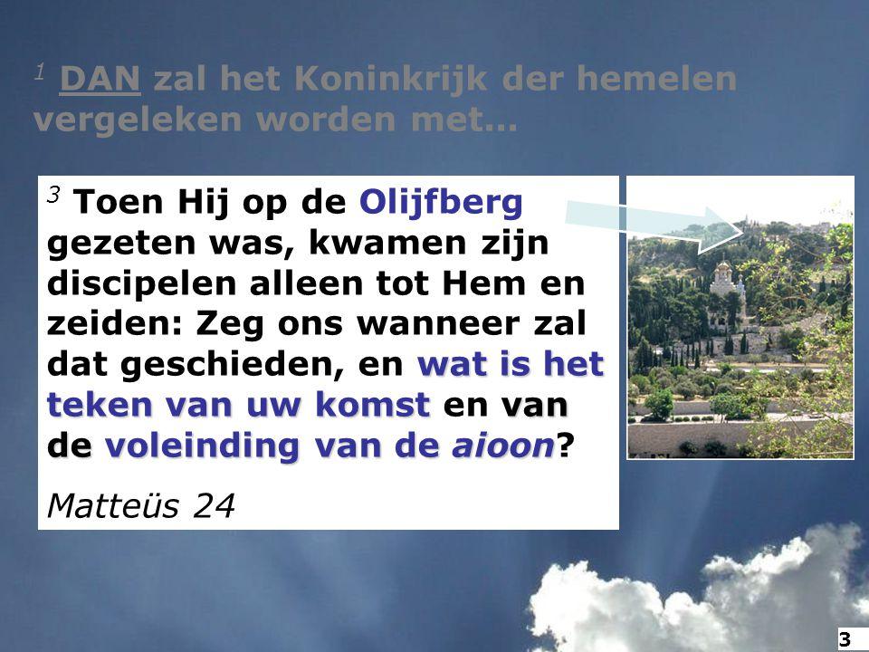 1 DAN zal het Koninkrijk der hemelen vergeleken worden met... wat is het teken van uw komstvan de voleinding van de aioon 3 Toen Hij op de Olijfberg g