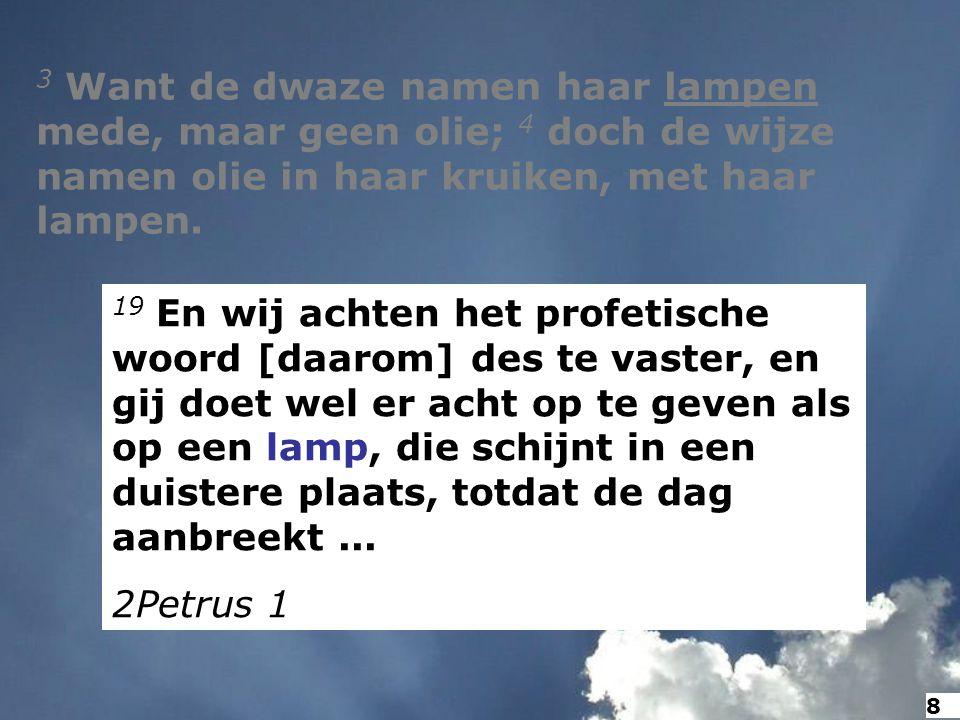 3 Want de dwaze namen haar lampen mede, maar geen olie; 4 doch de wijze namen olie in haar kruiken, met haar lampen. 19 En wij achten het profetische