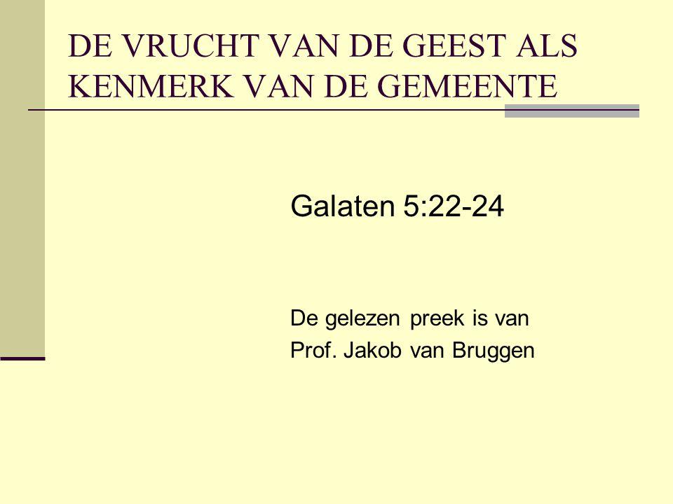 DE VRUCHT VAN DE GEEST ALS KENMERK VAN DE GEMEENTE Galaten 5:22-24 De gelezen preek is van Prof.