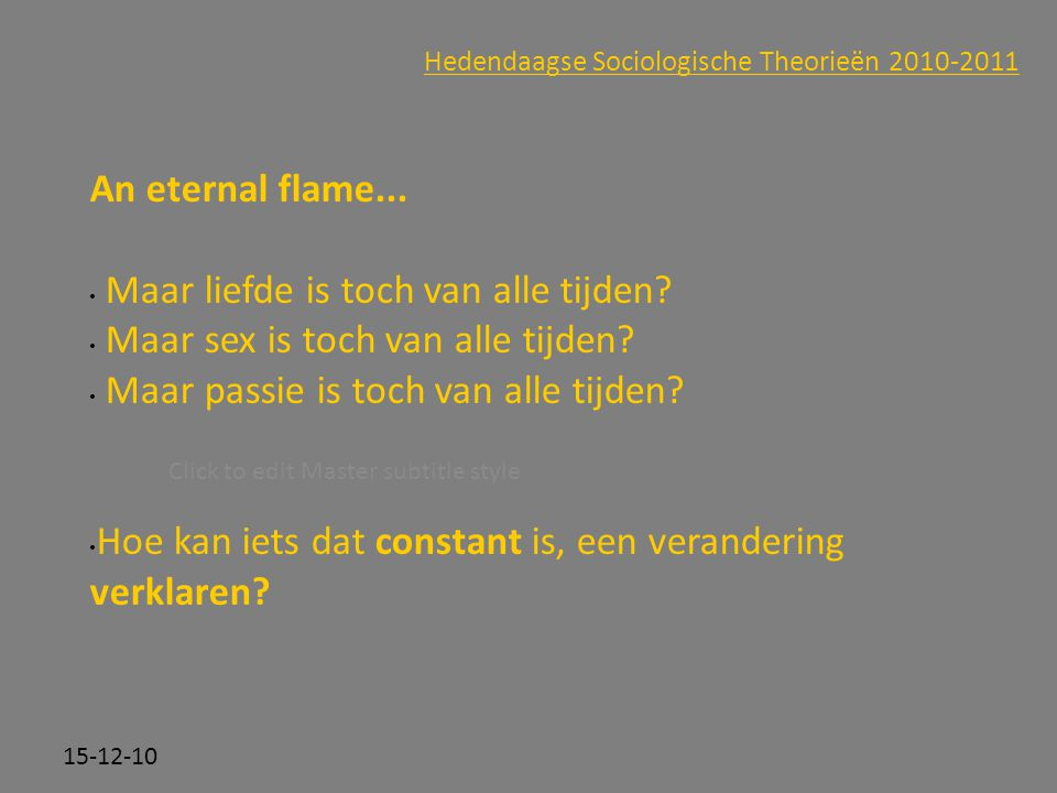 Click to edit Master subtitle style 15-12-10 Hedendaagse Sociologische Theorieën 2010-2011 An eternal flame...