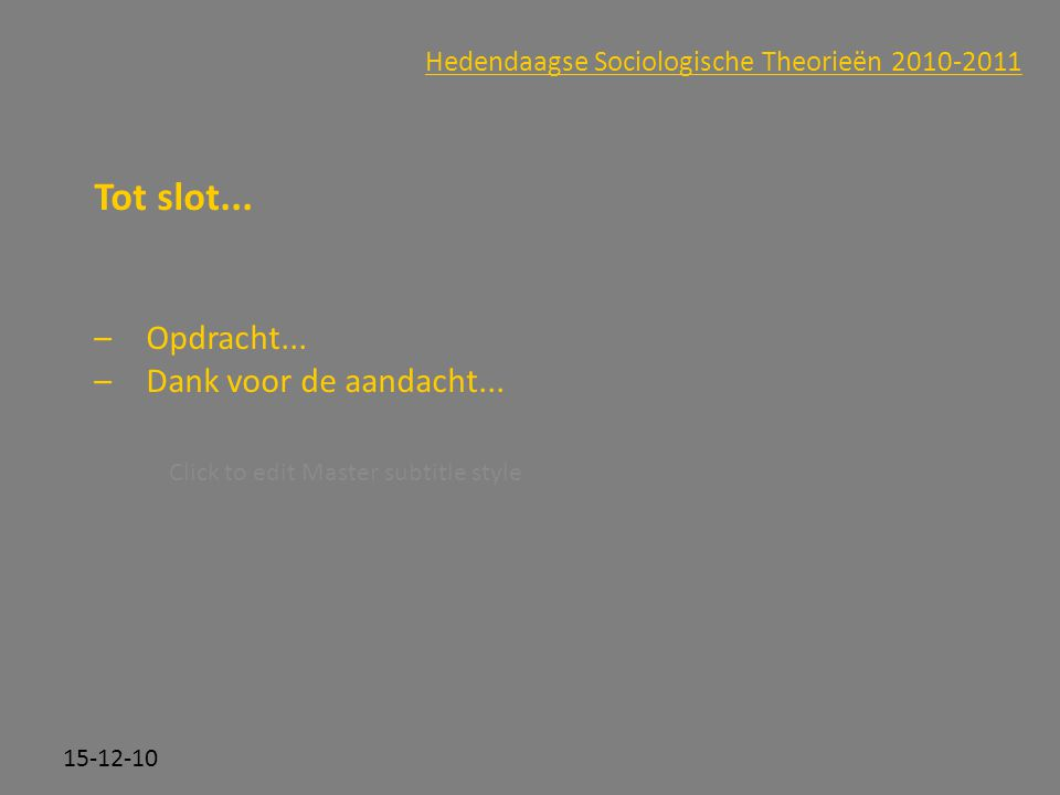 Click to edit Master subtitle style 15-12-10 Hedendaagse Sociologische Theorieën 2010-2011 Tot slot...