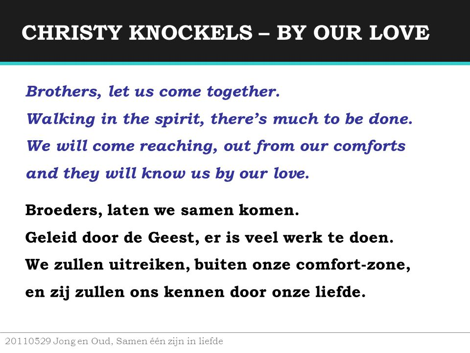 CHRISTY KNOCKELS – BY OUR LOVE 20110529 Jong en Oud, Samen één zijn in liefde Brothers, let us come together. Walking in the spirit, there's much to b