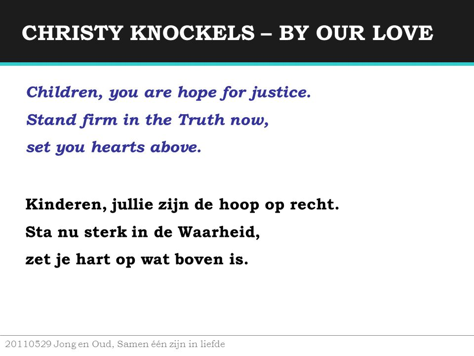 CHRISTY KNOCKELS – BY OUR LOVE 20110529 Jong en Oud, Samen één zijn in liefde Children, you are hope for justice. Stand firm in the Truth now, set you