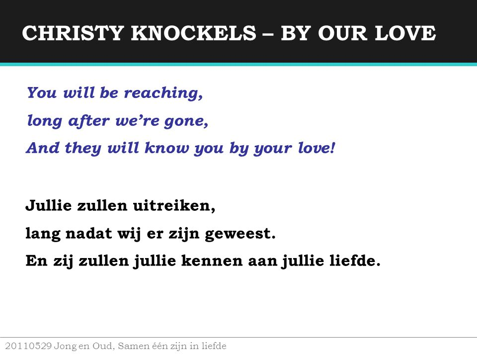 CHRISTY KNOCKELS – BY OUR LOVE 20110529 Jong en Oud, Samen één zijn in liefde You will be reaching, long after we're gone, And they will know you by y