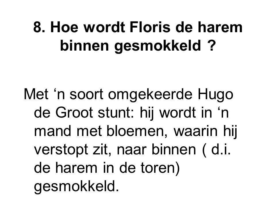 8. Hoe wordt Floris de harem binnen gesmokkeld ? Met 'n soort omgekeerde Hugo de Groot stunt: hij wordt in 'n mand met bloemen, waarin hij verstopt zi