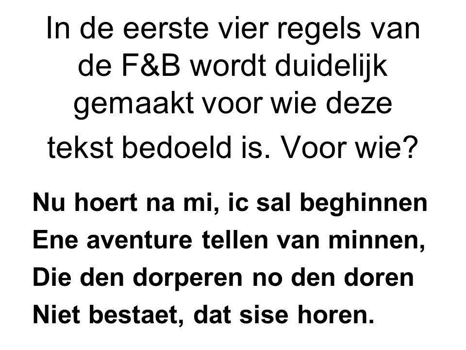 In de eerste vier regels van de F&B wordt duidelijk gemaakt voor wie deze tekst bedoeld is. Voor wie? Nu hoert na mi, ic sal beghinnen Ene aventure te