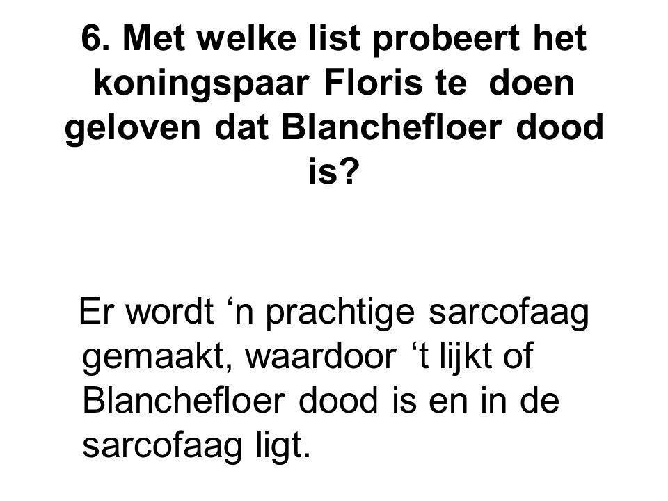 6. Met welke list probeert het koningspaar Floris te doen geloven dat Blanchefloer dood is? Er wordt 'n prachtige sarcofaag gemaakt, waardoor 't lijkt
