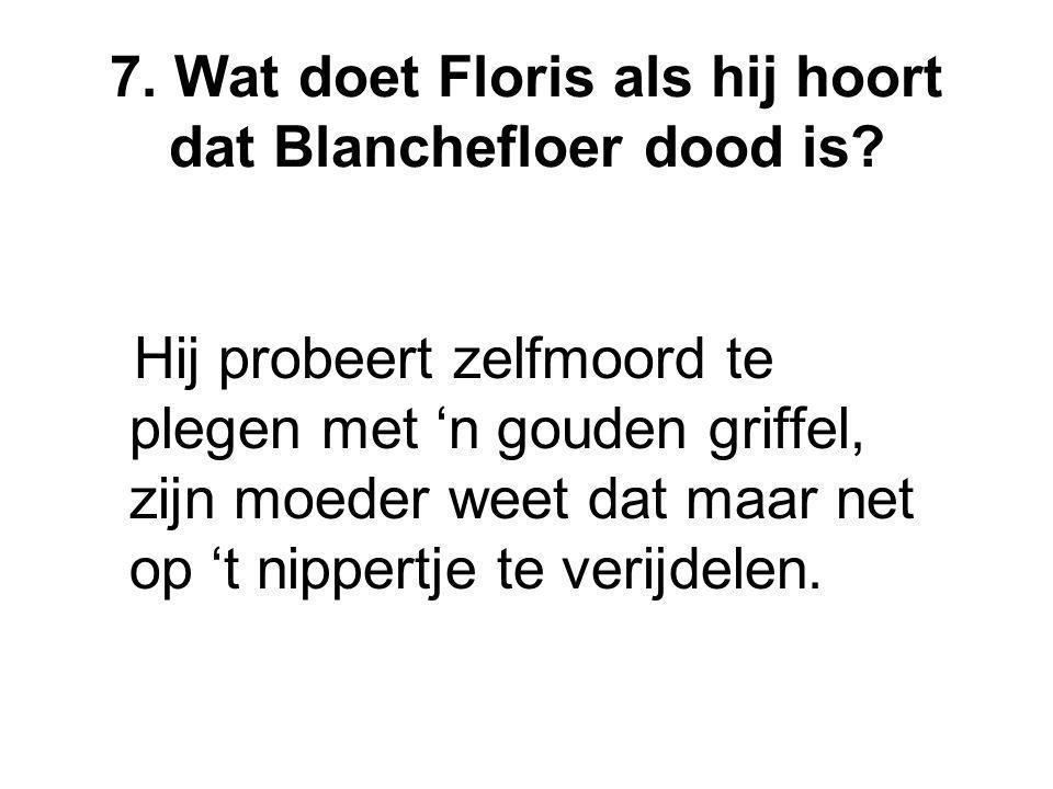 7. Wat doet Floris als hij hoort dat Blanchefloer dood is? Hij probeert zelfmoord te plegen met 'n gouden griffel, zijn moeder weet dat maar net op 't