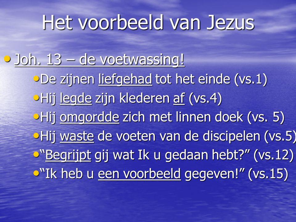 Het voorbeeld van Jezus Joh. 13 – de voetwassing! Joh. 13 – de voetwassing! De zijnen liefgehad tot het einde (vs.1) De zijnen liefgehad tot het einde