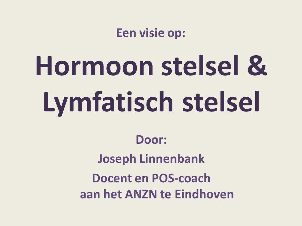Hormoon stelsel & Lymfatisch stelsel Door: Joseph Linnenbank Docent en POS-coach aan het ANZN te Eindhoven Een visie op: