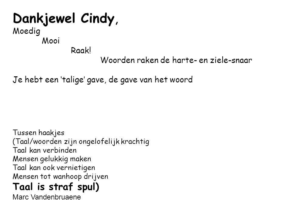 Dankjewel Cindy, Moedig Mooi Raak! Woorden raken de harte- en ziele-snaar Je hebt een 'talige' gave, de gave van het woord Tussen haakjes (Taal/woorde