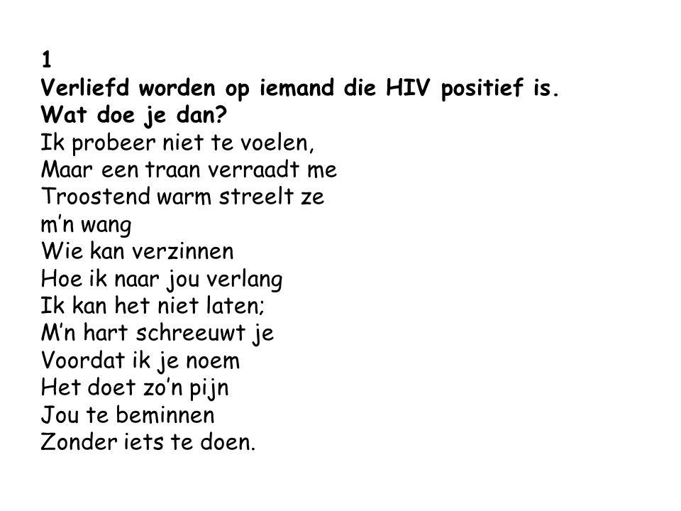 1 Verliefd worden op iemand die HIV positief is. Wat doe je dan? Ik probeer niet te voelen, Maar een traan verraadt me Troostend warm streelt ze m'n w