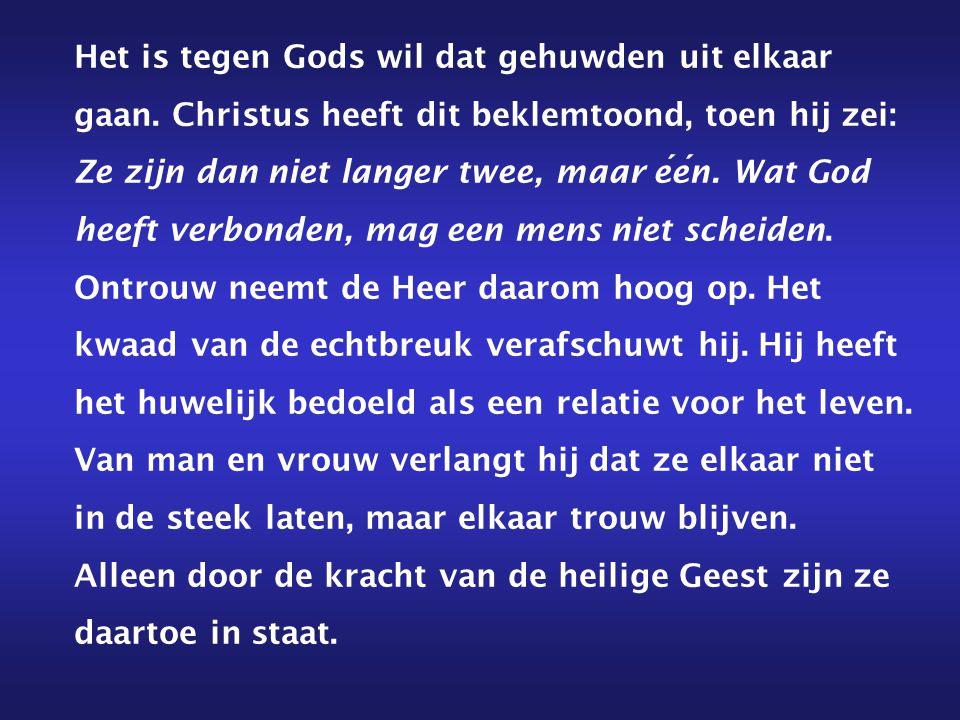 Het is tegen Gods wil dat gehuwden uit elkaar gaan. Christus heeft dit beklemtoond, toen hij zei: Ze zijn dan niet langer twee, maar een. Wat God heef